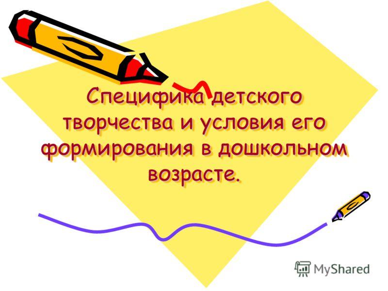 Специфика детского творчества и условия его формирования в дошкольном возрасте.