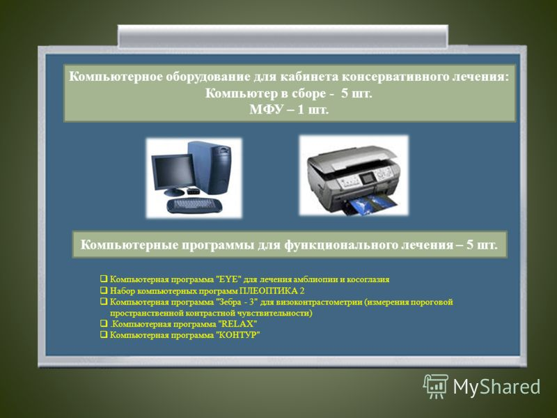 Компьютерное оборудование для кабинета консервативного лечения: Компьютер в сборе - 5 шт. МФУ – 1 шт. Компьютерные программы для функционального лечения – 5 шт. Компьютерная программа