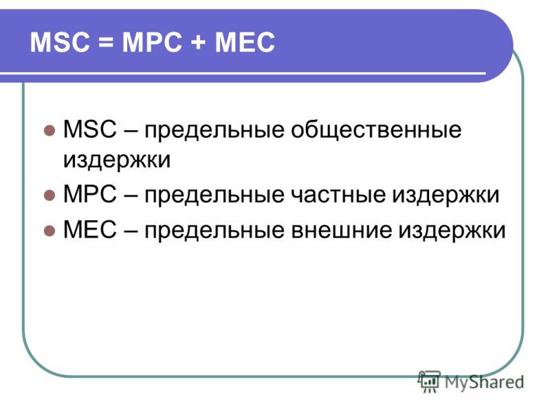 MSC = MPC + MEC MSC – предельные общественные издержки MPC – предельные частные издержки MEC – предельные внешние издержки