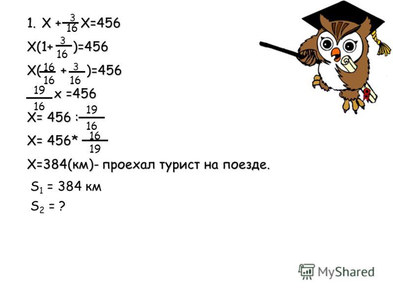 1.Х + X=456 Х(1+ )=456 Х( + )=456 х =456 х =456 Х= 456 : X= 456* Х=384(км)- проехал турист на поезде. 3 16 3 3 19 16 19 16 19 16 S 1 = 384 км S 2 = ?