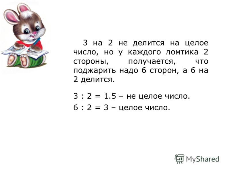3 на 2 не делится на целое число, но у каждого ломтика 2 стороны, получается, что поджарить надо 6 сторон, а 6 на 2 делится. 3 : 2 = 1.5 – не целое число. 6 : 2 = 3 – целое число.
