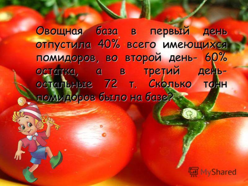 Овощная база в первый день отпустила 40% всего имеющихся помидоров, во второй день- 60% остатка, а в третий день- остальные 72 т. Сколько тонн помидоров было на базе?