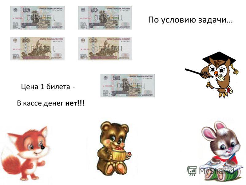В кассе денег нет!!! Цена 1 билета - По условию задачи…