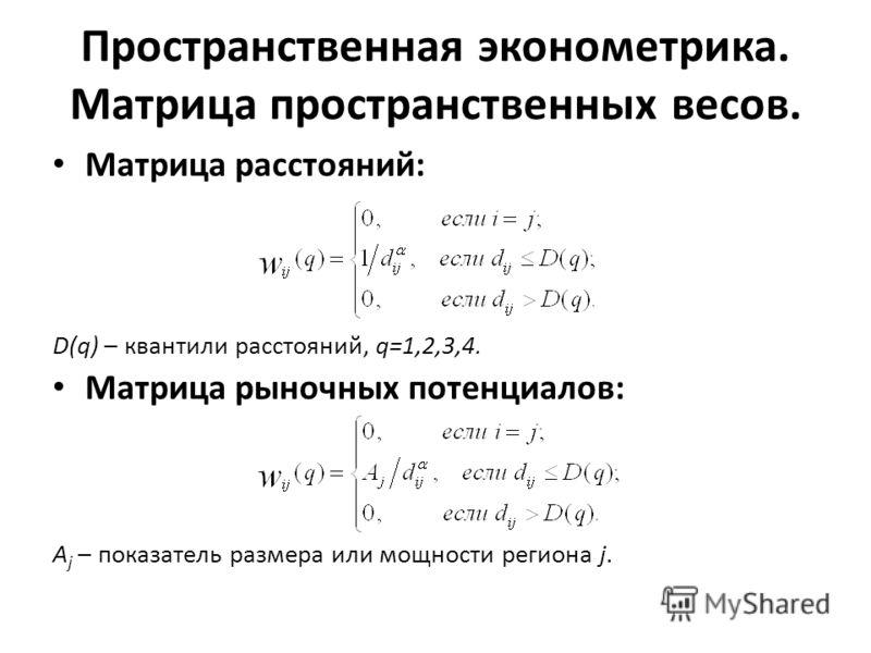 Пространственная эконометрика. Матрица пространственных весов. Матрица расстояний: D(q) – квантили расстояний, q=1,2,3,4. Матрица рыночных потенциалов: A j – показатель размера или мощности региона j.