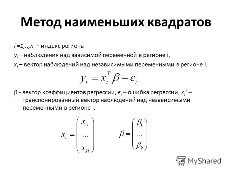 Метод наименьших квадратов i =1,..,n – индекс региона y i – наблюдения над зависимой переменной в регионе i, x i – вектор наблюдений над независимыми переменными в регионе i. β - вектор коэффициентов регрессии, e i – ошибка регрессии, x i T – транспо
