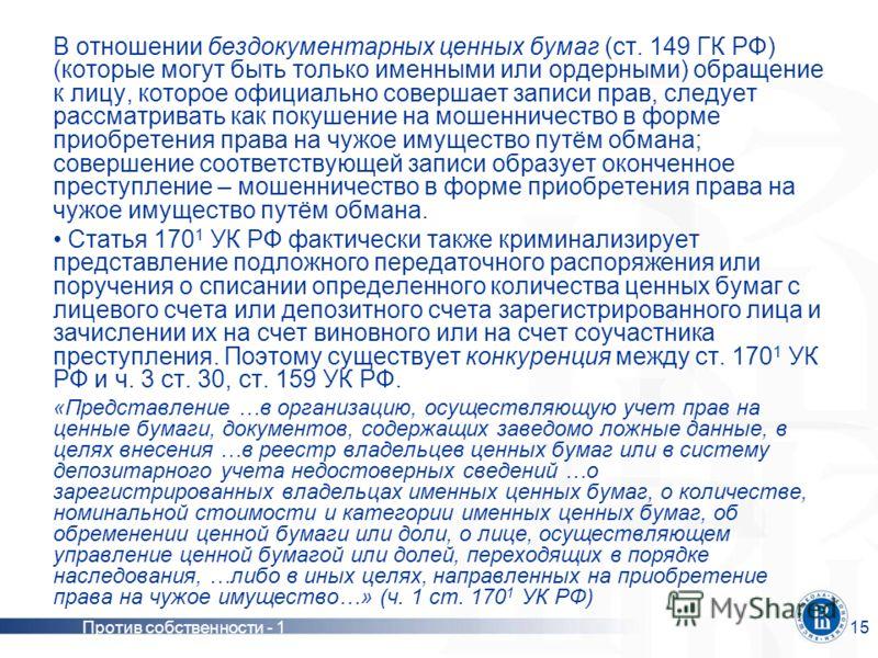 Против собственности - 115 В отношении бездокументарных ценных бумаг (ст. 149 ГК РФ) (которые могут быть только именными или ордерными) обращение к лицу, которое официально совершает записи прав, следует рассматривать как покушение на мошенничество в