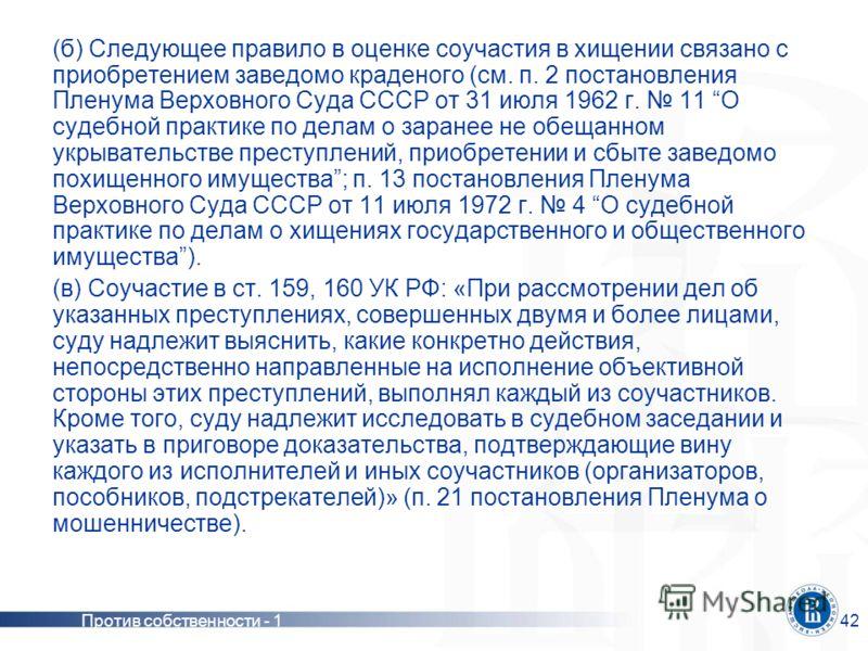 Против собственности - 142 (б) Следующее правило в оценке соучастия в хищении связано с приобретением заведомо краденого (см. п. 2 постановления Пленума Верховного Суда СССР от 31 июля 1962 г. 11 О судебной практике по делам о заранее не обещанном ук