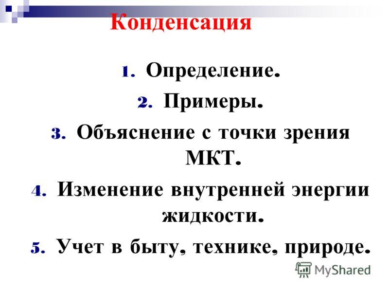 Конденсация 1. Определение. 2. Примеры. 3. Объяснение с точки зрения МКТ. 4. Изменение внутренней энергии жидкости. 5. Учет в быту, технике, природе.