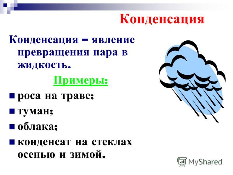 Конденсация Конденсация – явление превращения пара в жидкость. Примеры : роса на траве ; туман ; облака ; конденсат на стеклах осенью и зимой.