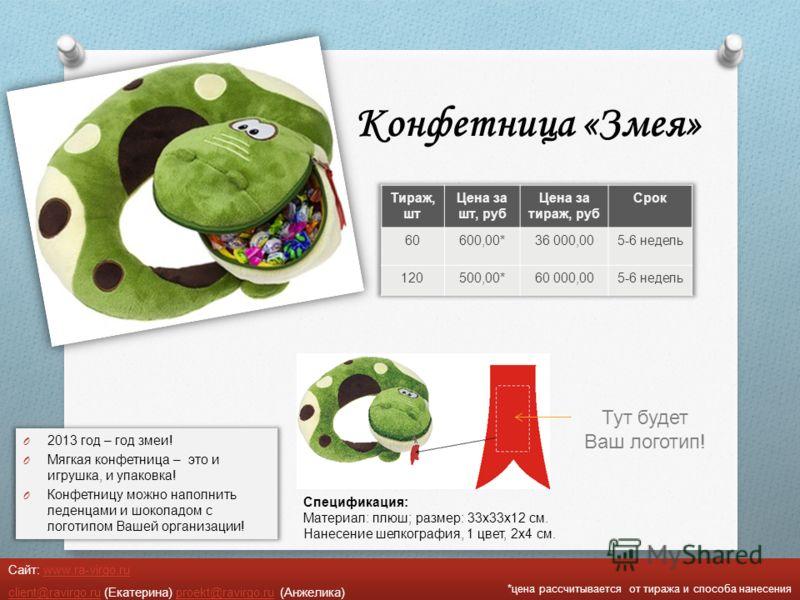Конфетница «Змея» O 2013 год – год змеи ! O Мягкая конфетница – это и игрушка, и упаковка ! O Конфетницу можно наполнить леденцами и шоколадом с логотипом Вашей организации ! *цена рассчитывается от тиража и способа нанесения Сайт: www.ra-virgo.ruwww