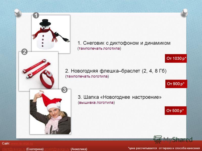 *цена рассчитывается от тиража и способа нанесения Сайт: www.ra-virgo.ruwww.ra-virgo.ru client@ravirgo.ruclient@ravirgo.ru (Екатерина) proekt@ravirgo.ru (Анжелика)proekt@ravirgo.ru 1 2 3 1. Снеговик с диктофоном и динамиком (тампопечать логотипа) 2.