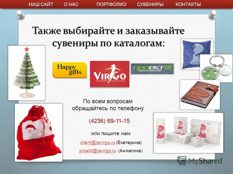 Также выбирайте и заказывайте сувениры по каталогам: client@ravirgo.ruclient@ravirgo.ru (Екатерина) proekt@ravirgo.ruproekt@ravirgo.ru (Анжелика) НАШ САЙТ НАШ САЙТ ПОРТФОЛИО КОНТАКТЫ СУВЕНИРЫ О НАС О НАС (4236) 69-11-15 По всем вопросам обращайтесь п