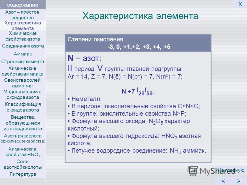 Характеристика элемента Степени окисления: -3, 0, +1,+2, +3, +4, +5 На главную Х N – азот: II период V группы главной подгруппы; Ar = 14, Z = 7, N(ē) = N(p + ) = 7, N(n 0 ) = 7; N +7 ) 2ē ) 5ē. Неметалл; В периоде: окислительные свойства C