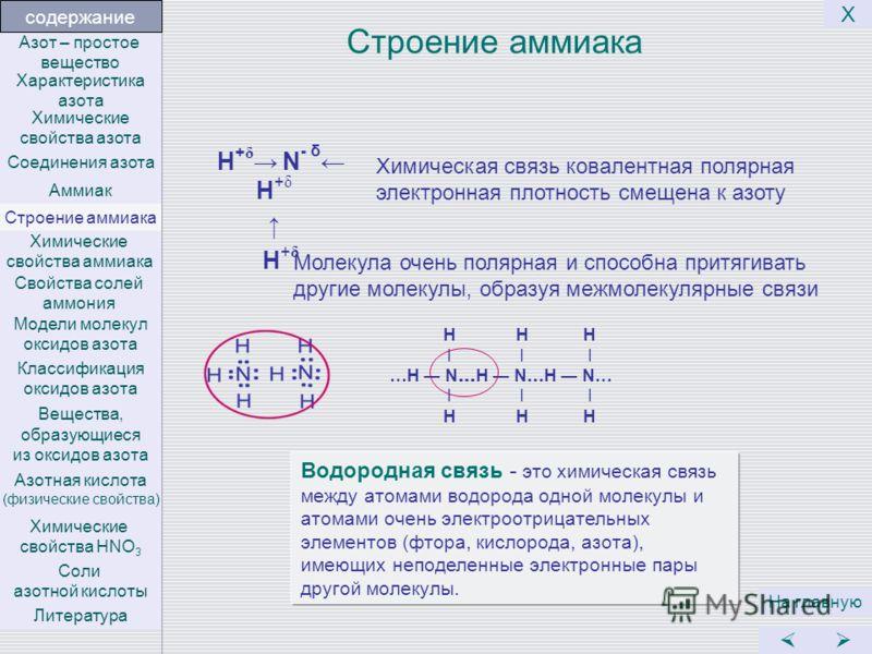 Строение аммиака H + δ N - δ H + δ H + δ На главную Х Химическая связь ковалентная полярная электронная плотность смещена к азоту Молекула очень полярная и способна притягивать другие молекулы, образуя межмолекулярные связи Водородная связь - это хим