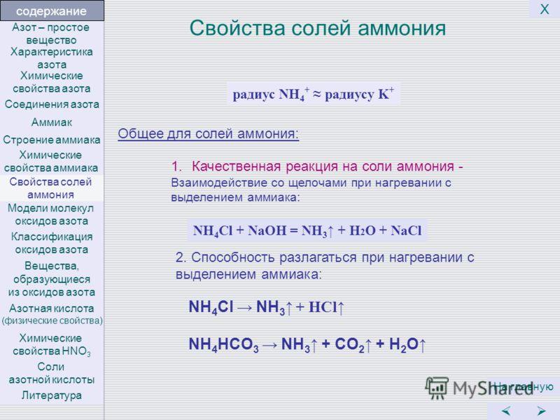 Свойства солей аммония NH 4 Cl NH 3 + HCl NH 4 HCO 3 NH 3 + CO 2 + H 2 O 1.Качественная реакция на соли аммония - Взаимодействие со щелочами при нагревании с выделением аммиака: NH 4 Cl + NaOH = NH 3 + H 2 O + NaCl радиус NH 4 + радиусу K + Общее для
