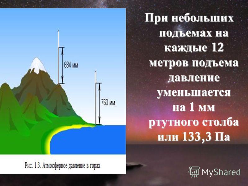 При небольших подъемах на каждые 12 метров подъема давление уменьшается на 1 мм ртутного столба или 133,3 Па
