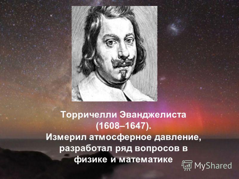 Торричелли Эванджелиста (1608–1647). Измерил атмосферное давление, разработал ряд вопросов в физике и математике