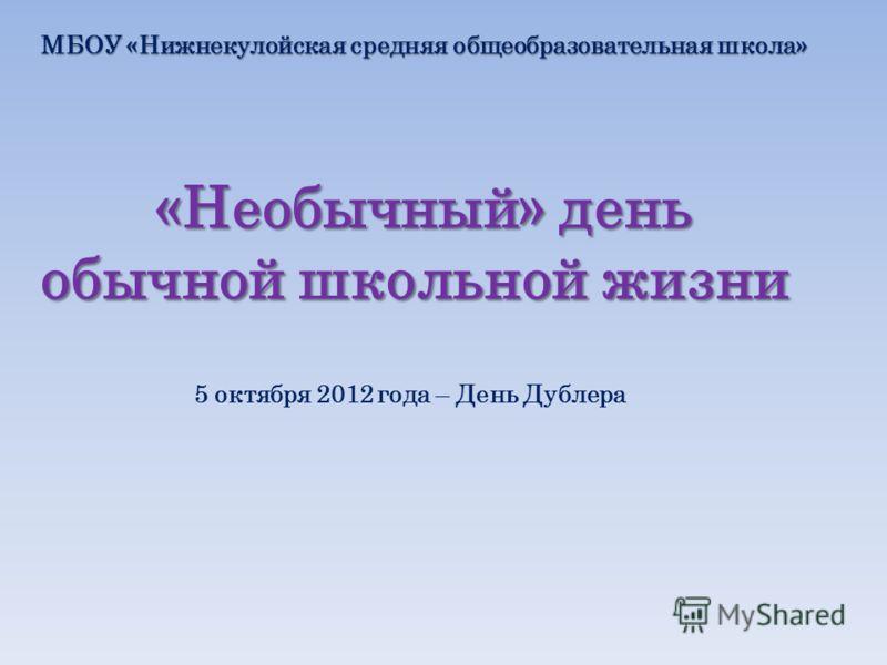 «Необычный» день обычной школьной жизни «Необычный» день обычной школьной жизни МБОУ «Нижнекулойская средняя общеобразовательная школа» 5 октября 2012 года – День Дублера