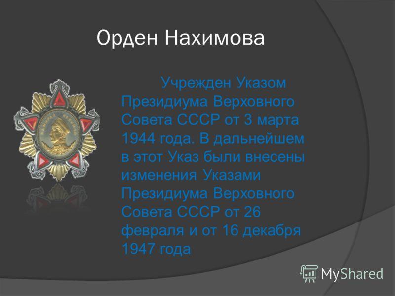 Орден Нахимова Учрежден Указом Президиума Верховного Совета СССР от 3 марта 1944 года. В дальнейшем в этот Указ были внесены изменения Указами Президиума Верховного Совета СССР от 26 февраля и от 16 декабря 1947 года