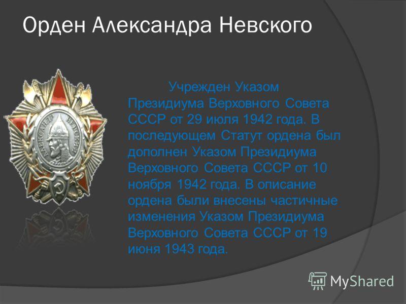 Орден Александра Невского Учрежден Указом Президиума Верховного Совета СССР от 29 июля 1942 года. В последующем Статут ордена был дополнен Указом Президиума Верховного Совета СССР от 10 ноября 1942 года. В описание ордена были внесены частичные измен