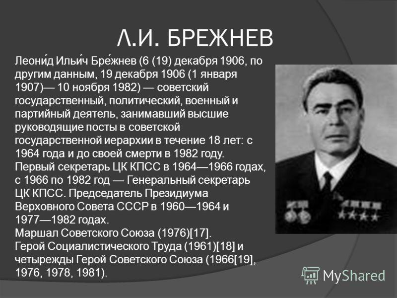 Л.И. БРЕЖНЕВ Леони́д Ильи́ч Бре́жнев (6 (19) декабря 1906, по другим данным, 19 декабря 1906 (1 января 1907) 10 ноября 1982) советский государственный, политический, военный и партийный деятель, занимавший высшие руководящие посты в советской государ