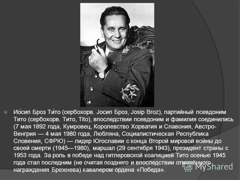 Ио́сип Броз Ти́то (сербохорв. Јосип Броз, Josip Broz), партийный псевдоним Тито (сербохорв. Тито, Tito), впоследствии псевдоним и фамилия соединились (7 мая 1892 года, Кумровец, Королевство Хорватия и Славония, Австро- Венгрия 4 мая 1980 года, Люблян