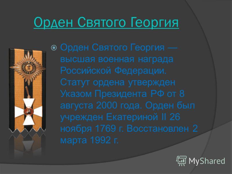 Орден Святого Георгия Орден Святого Георгия высшая военная награда Российской Федерации. Статут ордена утвержден Указом Президента РФ от 8 августа 2000 года. Орден был учрежден Екатериной II 26 ноября 1769 г. Восстановлен 2 марта 1992 г.