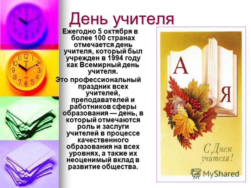День учителя Ежегодно 5 октября в более 100 странах отмечается день учителя, который был учрежден в 1994 году как Всемирный день учителя. Ежегодно 5 октября в более 100 странах отмечается день учителя, который был учрежден в 1994 году как Всемирный д