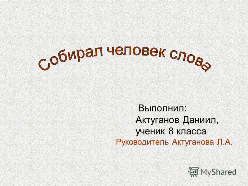 Выполнил: Актуганов Даниил, ученик 8 класса Руководитель Актуганова Л.А.