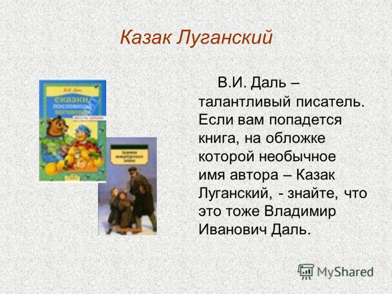 Казак Луганский В.И. Даль – талантливый писатель. Если вам попадется книга, на обложке которой необычное имя автора – Казак Луганский, - знайте, что это тоже Владимир Иванович Даль.