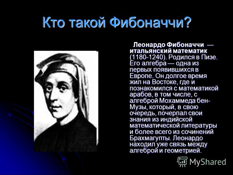 Кто такой Фибоначчи? Леонардо Фибоначчи итальянский математик (1180-1240). Родился в Пизе. Его алгебра одна из первых появившихся в Европе. Он долгое