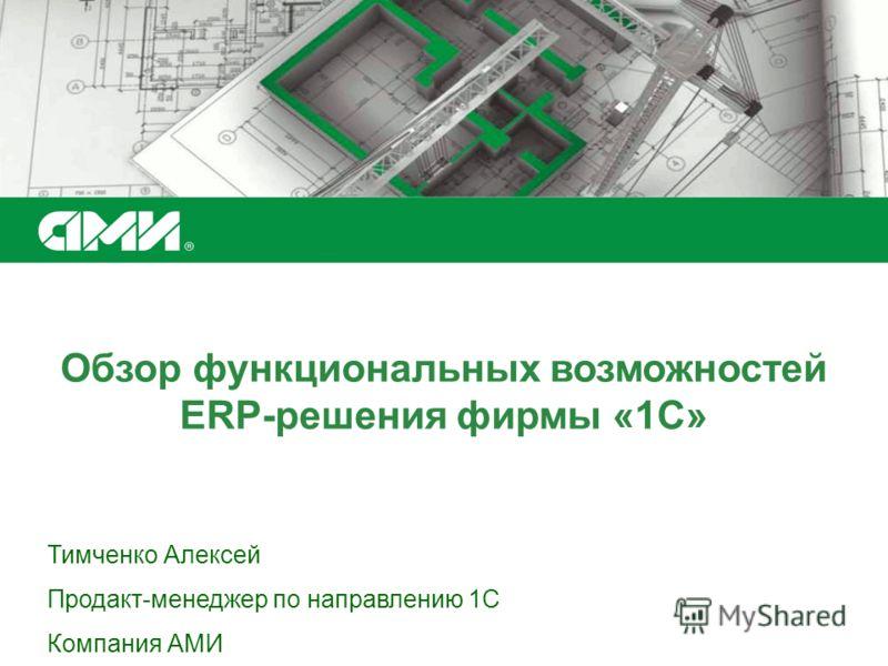 Обзор функциональных возможностей ERP-решения фирмы «1С» Тимченко Алексей Продакт-менеджер по направлению 1С Компания АМИ