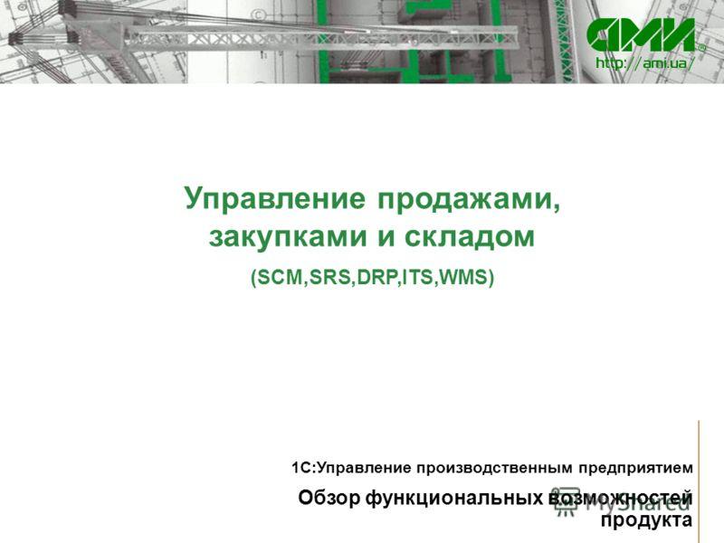 Управление продажами, закупками и складом (SCM,SRS,DRP,ITS,WMS) Обзор функциональных возможностей продукта 1С:Управление производственным предприятием