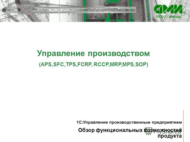 Управление производством (APS,SFC,TPS,FCRP, RCCP,MRP,MPS,SOP) Обзор функциональных возможностей продукта 1С:Управление производственным предприятием