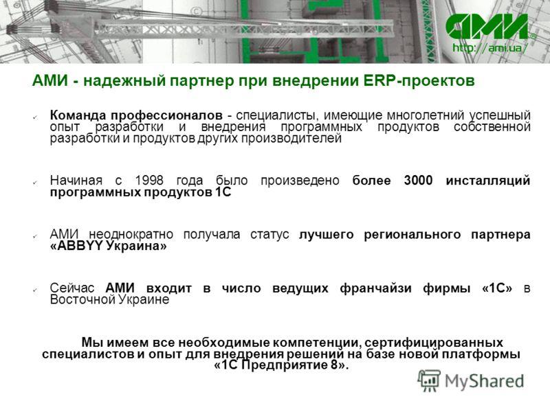 АМИ - надежный партнер при внедрении ERP-проектов Команда профессионалов - специалисты, имеющие многолетний успешный опыт разработки и внедрения программных продуктов собственной разработки и продуктов других производителей Начиная с 1998 года было п