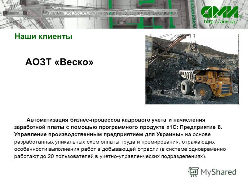 Наши клиенты АОЗТ «Веско» Автоматизация бизнес-процессов кадрового учета и начисления заработной платы с помощью программного продукта «1С: Предприятие 8. Управление производственным предприятием для Украины» на основе разработанных уникальных схем о