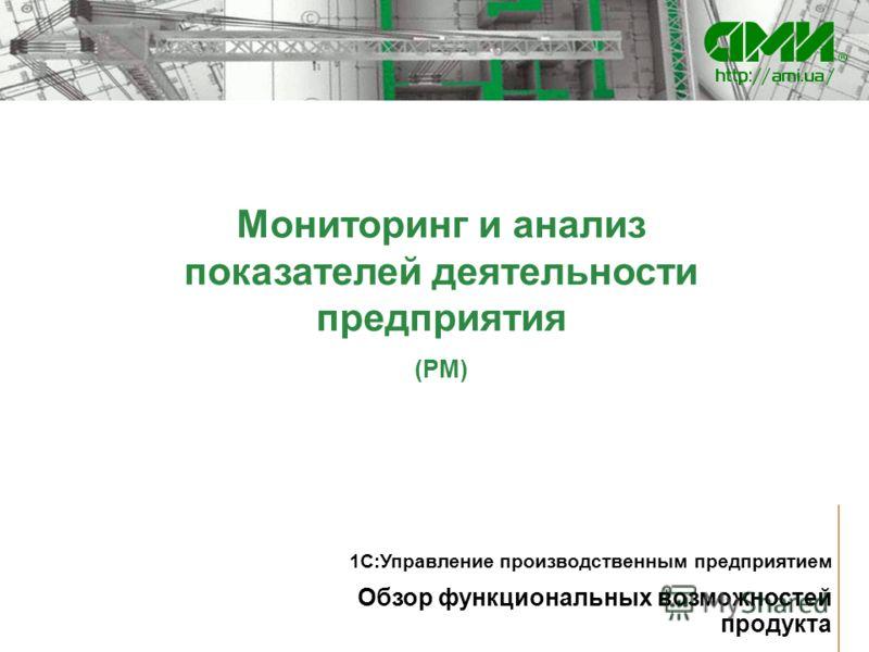 Мониторинг и анализ показателей деятельности предприятия (PM) Обзор функциональных возможностей продукта 1С:Управление производственным предприятием