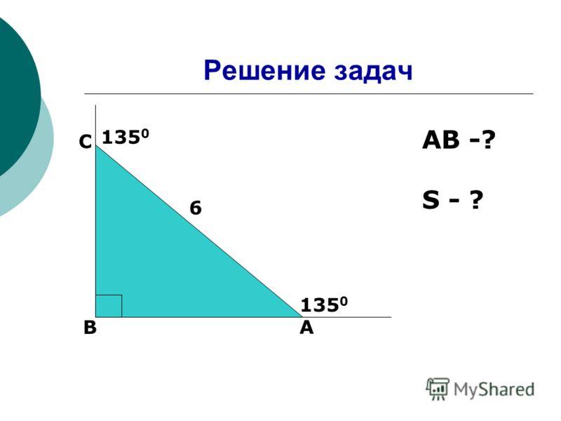 Решение задач A B C 6 135 0 AB -? S - ?