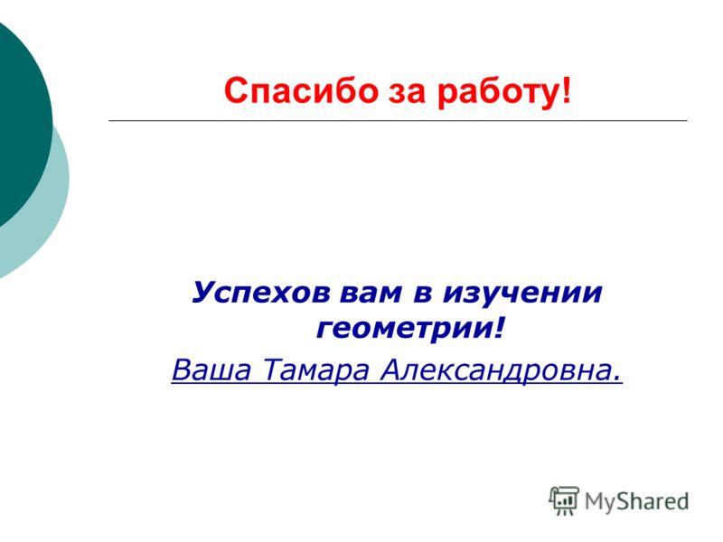 Спасибо за работу! Успехов вам в изучении геометрии! Ваша Тамара Александровна.
