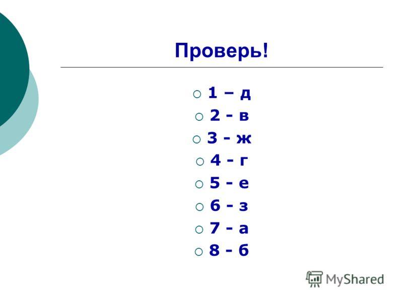 Проверь! 1 – д 2 - в 3 - ж 4 - г 5 - е 6 - з 7 - а 8 - б