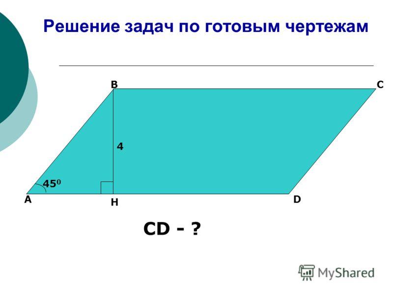 Решение задач по готовым чертежам А ВС D 4 45 0 H CD - ?