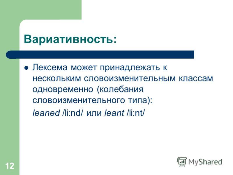 12 Вариативность: Лексема может принадлежать к нескольким словоизменительным классам одновременно (колебания словоизменительного типа): leaned /li:nd/ или leant /li:nt/