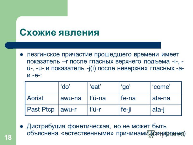 18 Схожие явления лезгинское причастие прошедшего времени имеет показатель –r после гласных верхнего подъема -i-, - ü-, -u- и показатель -j(i) после неверхних гласных -a- и -e-: Дистрибуция фонетическая, но не может быть объяснена «естественными» при