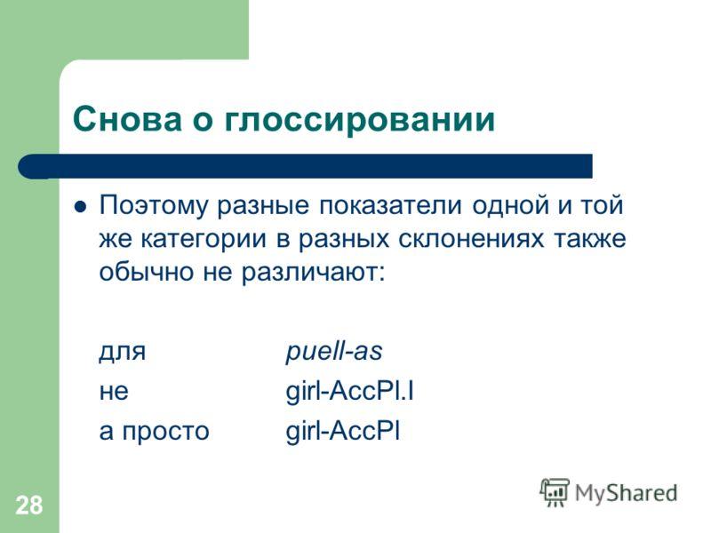 28 Снова о глоссировании Поэтому разные показатели одной и той же категории в разных склонениях также обычно не различают: дляpuell-as не girl-AccPl.I а простоgirl-AccPl
