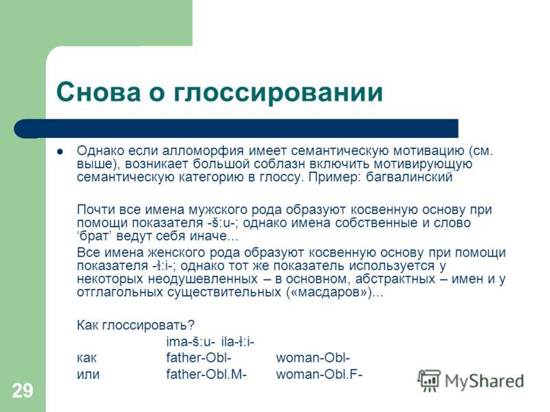 29 Снова о глоссировании Однако если алломорфия имеет семантическую мотивацию (см. выше), возникает большой соблазн включить мотивирующую семантическую категорию в глоссу. Пример: багвалинский Почти все имена мужского рода образуют косвенную основу п