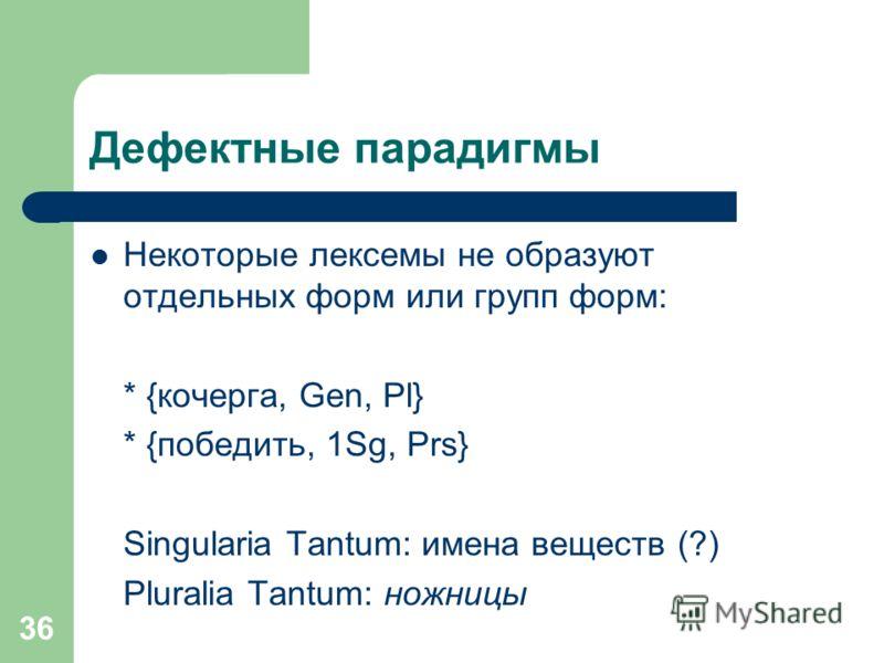 36 Дефектные парадигмы Некоторые лексемы не образуют отдельных форм или групп форм: * {кочерга, Gen, Pl} * {победить, 1Sg, Prs} Singularia Tantum: имена веществ (?) Pluralia Tantum: ножницы