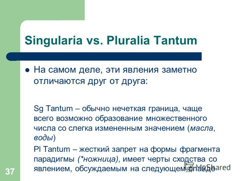 37 Singularia vs. Pluralia Tantum На самом деле, эти явления заметно отличаются друг от друга: Sg Tantum – обычно нечеткая граница, чаще всего возможно образование множественного числа со слегка измененным значением (масла, воды) Pl Tantum – жесткий
