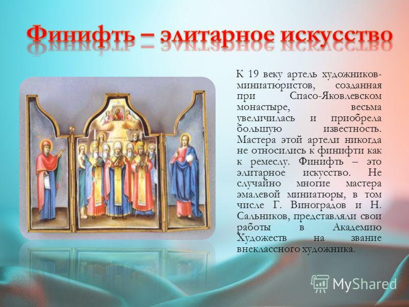 К концу 18 века в Спасо-Яковлевском монастыре образуется первая мастерская художников- миниатюристов, которая становится известной во всей России. Со временем у ростовской финифти образуется свой стиль – экспрессивный, с динамичной композицией, отлич
