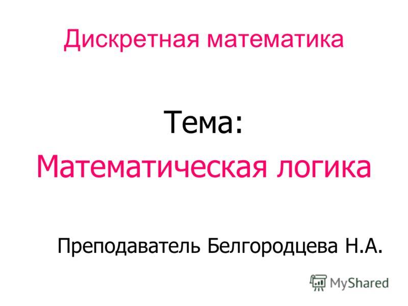 Дискретная математика Тема: Математическая логика Преподаватель Белгородцева Н.А.
