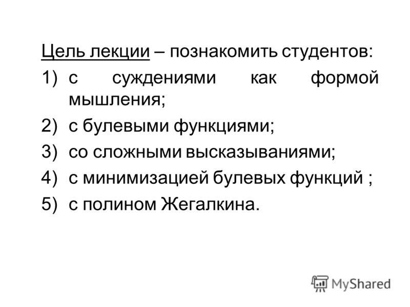 Цель лекции – познакомить студентов: 1)с суждениями как формой мышления; 2)с булевыми функциями; 3)со сложными высказываниями; 4)с минимизацией булевых функций ; 5)с полином Жегалкина.